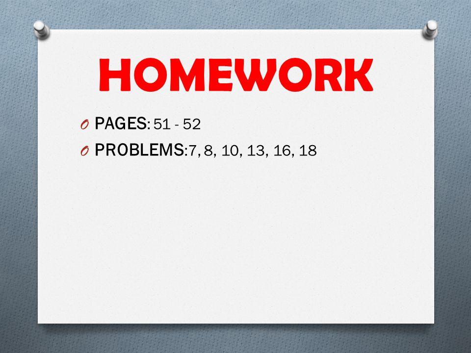 HOMEWORK O PAGES : 51 - 52 O PROBLEMS :7, 8, 10, 13, 16, 18