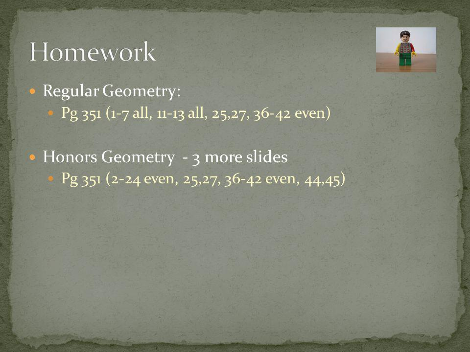 Regular Geometry: Pg 351 (1-7 all, all, 25,27, even) Honors Geometry - 3 more slides Pg 351 (2-24 even, 25,27, even, 44,45)