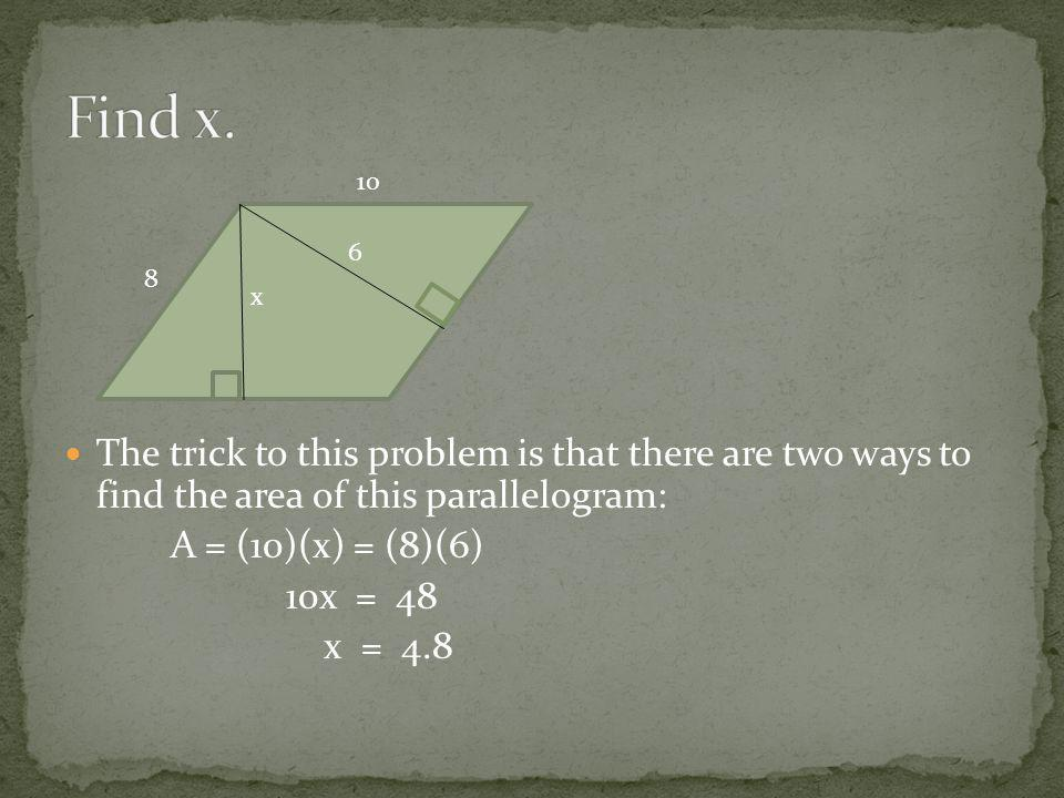 The trick to this problem is that there are two ways to find the area of this parallelogram: A = (10)(x) = (8)(6) 10x = 48 x = 4.8 10 6 x 8