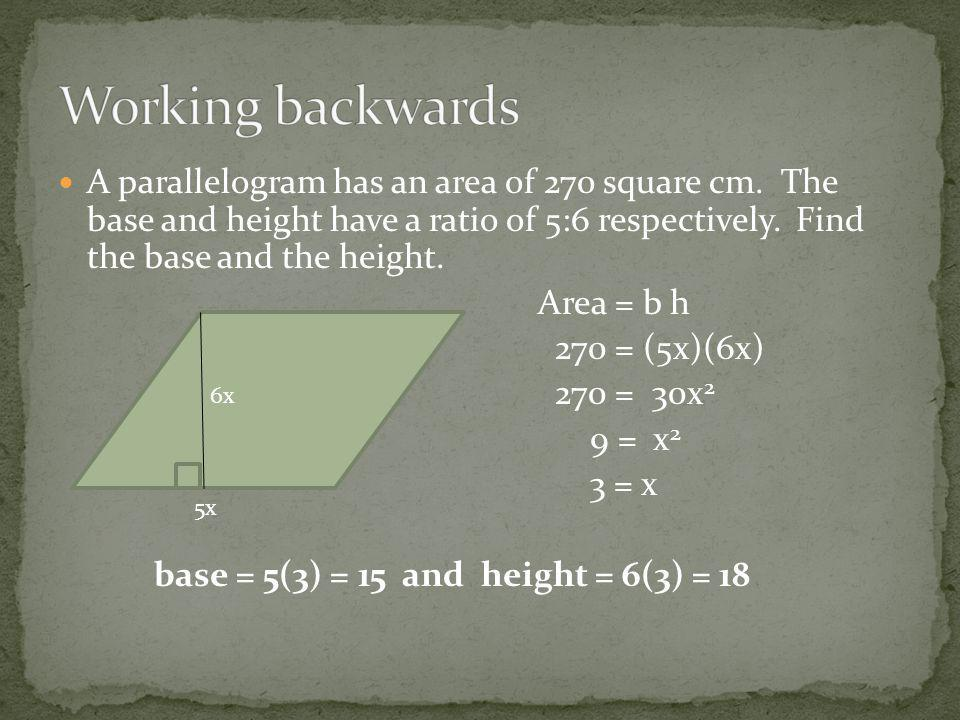 A parallelogram has an area of 270 square cm. The base and height have a ratio of 5:6 respectively.