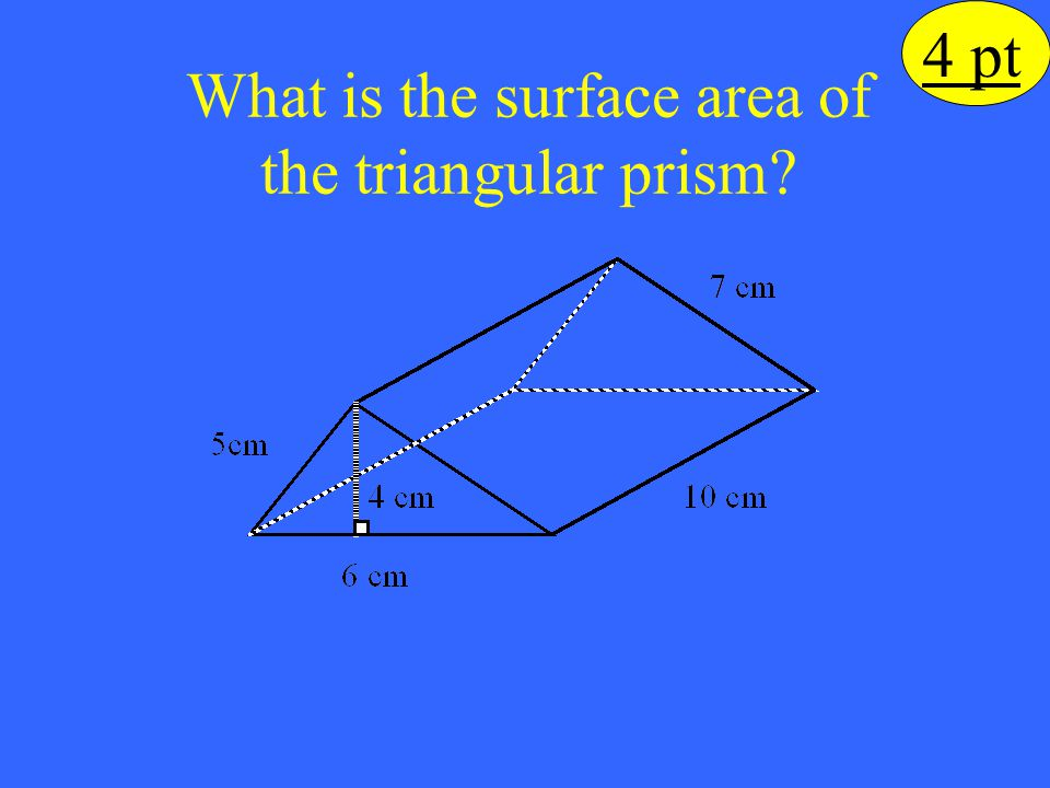 What is the surface area of the triangular prism? 4 pt