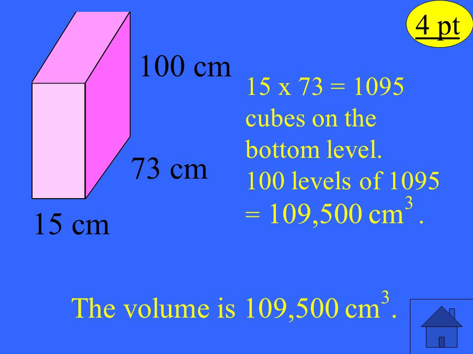 The volume is 109,500 cm 3. 15 x 73 = 1095 cubes on the bottom level. 100 levels of 1095 = 109,500 cm 3. 15 cm 73 cm 100 cm 4 pt