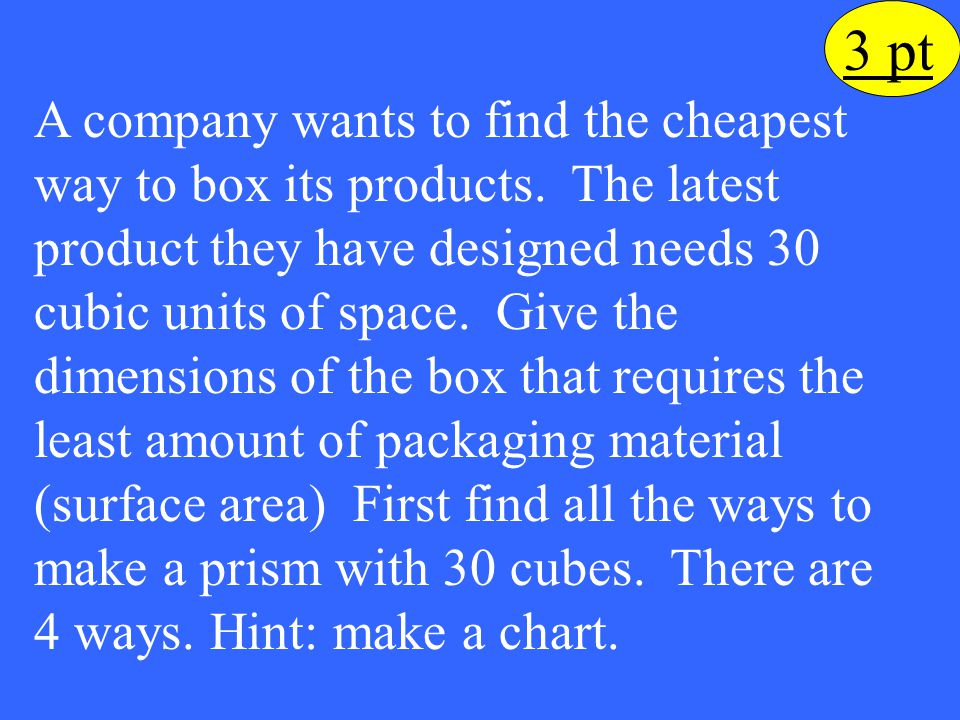 3 pt A company wants to find the cheapest way to box its products. The latest product they have designed needs 30 cubic units of space. Give the dimen