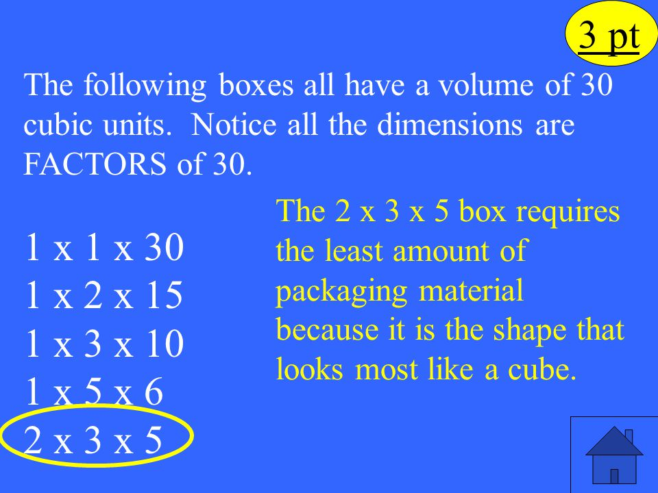 3 pt The following boxes all have a volume of 30 cubic units. Notice all the dimensions are FACTORS of 30. 1 x 1 x 30 1 x 2 x 15 1 x 3 x 10 1 x 5 x 6