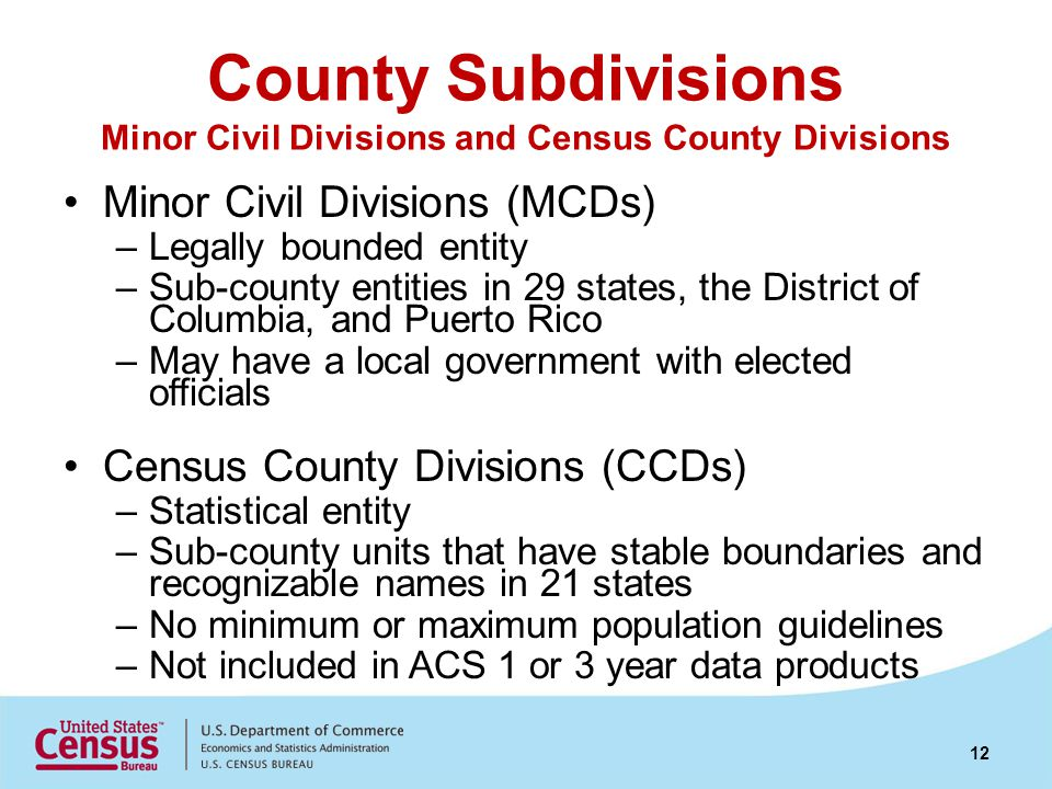 County Subdivisions Minor Civil Divisions and Census County Divisions Minor Civil Divisions (MCDs) –Legally bounded entity –Sub-county entities in 29 states, the District of Columbia, and Puerto Rico –May have a local government with elected officials Census County Divisions (CCDs) –Statistical entity –Sub-county units that have stable boundaries and recognizable names in 21 states –No minimum or maximum population guidelines –Not included in ACS 1 or 3 year data products 12