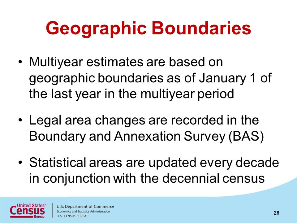 Geographic Boundaries Multiyear estimates are based on geographic boundaries as of January 1 of the last year in the multiyear period Legal area changes are recorded in the Boundary and Annexation Survey (BAS) Statistical areas are updated every decade in conjunction with the decennial census 26