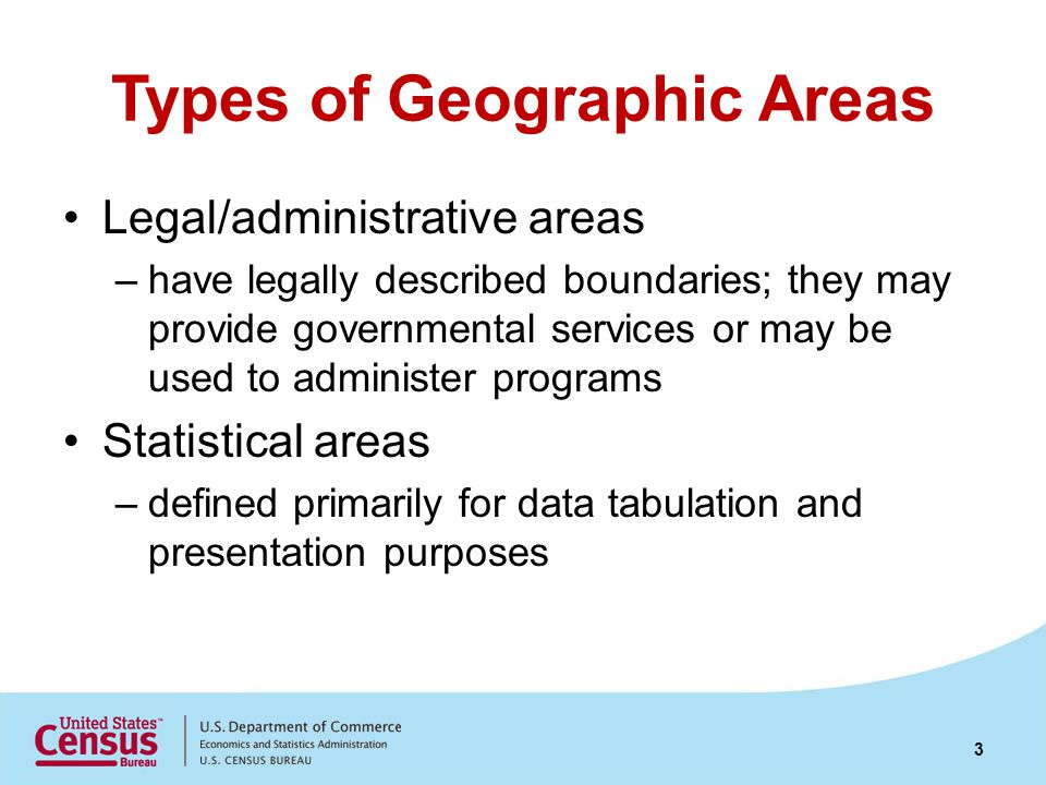 Types of Geographic Areas Legal/administrative areas –have legally described boundaries; they may provide governmental services or may be used to administer programs Statistical areas –defined primarily for data tabulation and presentation purposes 3