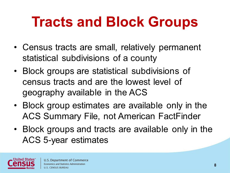 Tracts and Block Groups Census tracts are small, relatively permanent statistical subdivisions of a county Block groups are statistical subdivisions of census tracts and are the lowest level of geography available in the ACS Block group estimates are available only in the ACS Summary File, not American FactFinder Block groups and tracts are available only in the ACS 5-year estimates 8