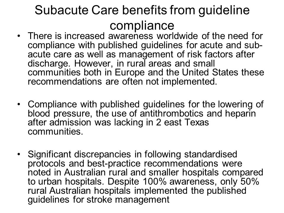 Subacute Care benefits from guideline compliance There is increased awareness worldwide of the need for compliance with published guidelines for acute and sub- acute care as well as management of risk factors after discharge.