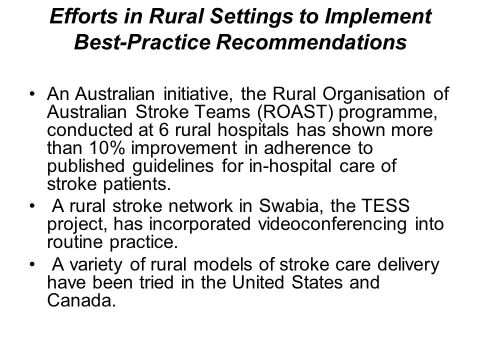 Efforts in Rural Settings to Implement Best-Practice Recommendations An Australian initiative, the Rural Organisation of Australian Stroke Teams (ROAST) programme, conducted at 6 rural hospitals has shown more than 10% improvement in adherence to published guidelines for in-hospital care of stroke patients.