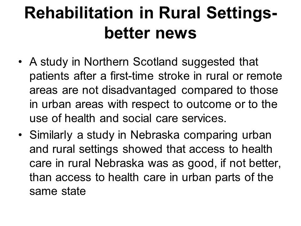 Rehabilitation in Rural Settings- better news A study in Northern Scotland suggested that patients after a first-time stroke in rural or remote areas are not disadvantaged compared to those in urban areas with respect to outcome or to the use of health and social care services.