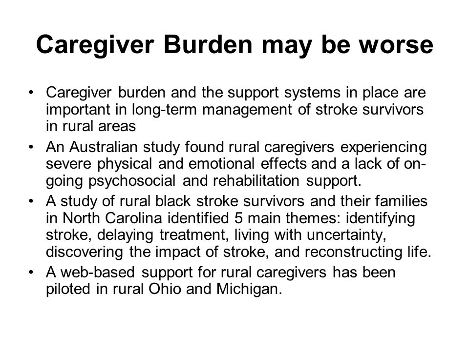 Caregiver Burden may be worse Caregiver burden and the support systems in place are important in long-term management of stroke survivors in rural areas An Australian study found rural caregivers experiencing severe physical and emotional effects and a lack of on- going psychosocial and rehabilitation support.