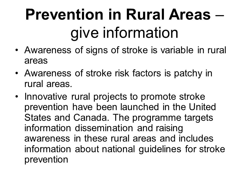Prevention in Rural Areas – give information Awareness of signs of stroke is variable in rural areas Awareness of stroke risk factors is patchy in rural areas.
