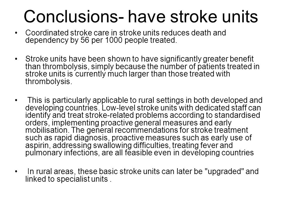 Conclusions- have stroke units Coordinated stroke care in stroke units reduces death and dependency by 56 per 1000 people treated.