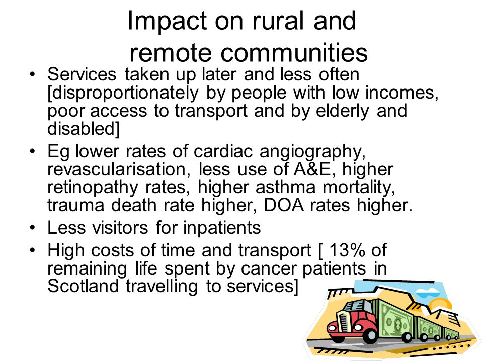 Impact on rural and remote communities Services taken up later and less often [disproportionately by people with low incomes, poor access to transport and by elderly and disabled] Eg lower rates of cardiac angiography, revascularisation, less use of A&E, higher retinopathy rates, higher asthma mortality, trauma death rate higher, DOA rates higher.