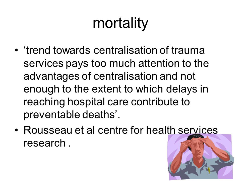 mortality 'trend towards centralisation of trauma services pays too much attention to the advantages of centralisation and not enough to the extent to which delays in reaching hospital care contribute to preventable deaths'.