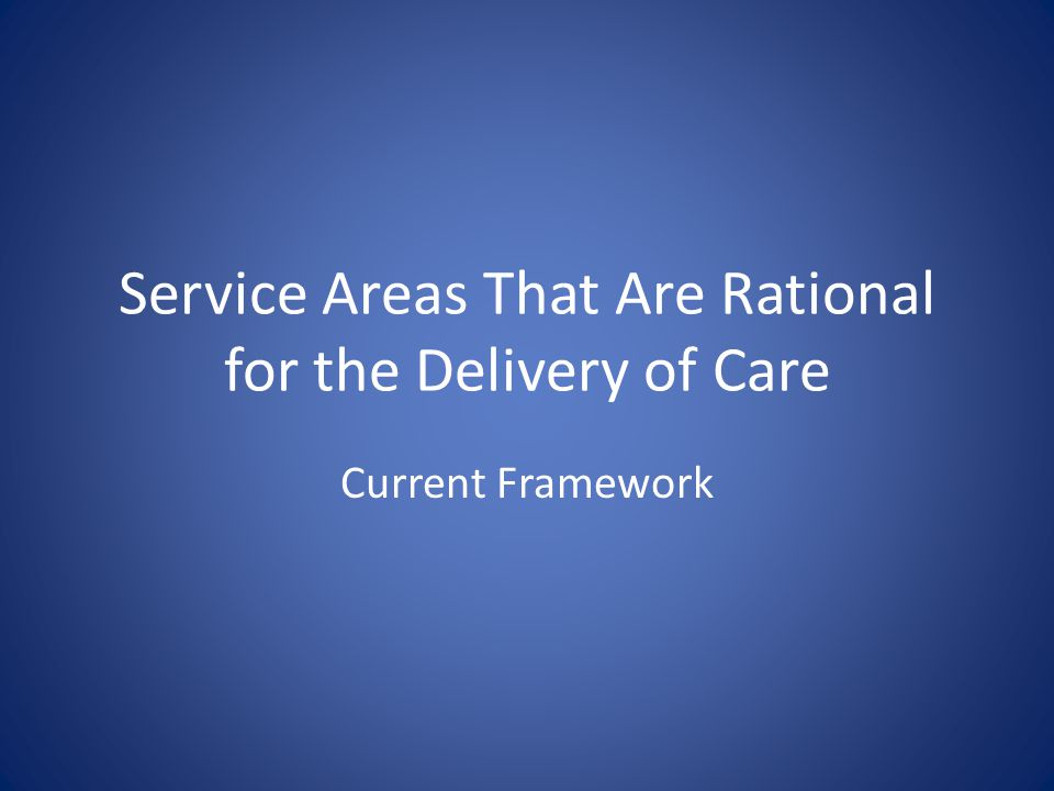 Service Areas That Are Rational for the Delivery of Care Current Framework