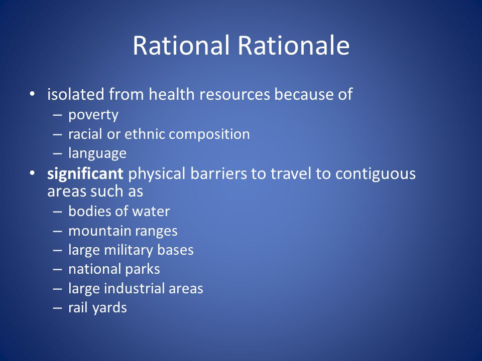 Rational Rationale isolated from health resources because of – poverty – racial or ethnic composition – language significant physical barriers to travel to contiguous areas such as – bodies of water – mountain ranges – large military bases – national parks – large industrial areas – rail yards