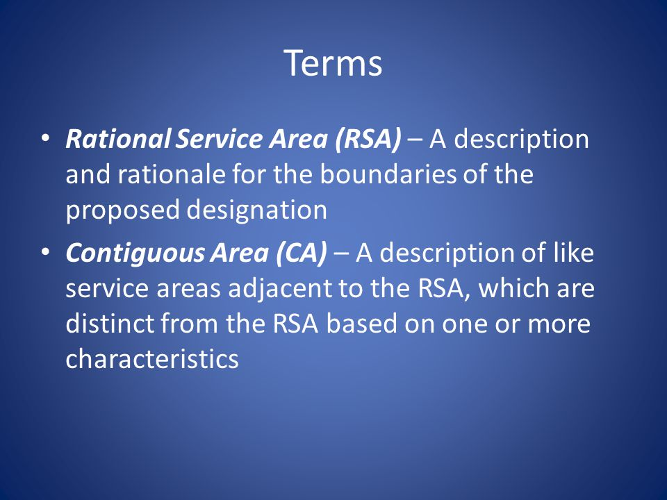 Terms Rational Service Area (RSA) – A description and rationale for the boundaries of the proposed designation Contiguous Area (CA) – A description of like service areas adjacent to the RSA, which are distinct from the RSA based on one or more characteristics