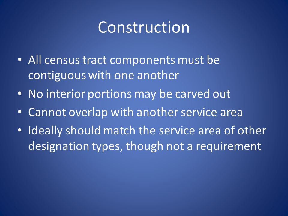 Construction All census tract components must be contiguous with one another No interior portions may be carved out Cannot overlap with another service area Ideally should match the service area of other designation types, though not a requirement