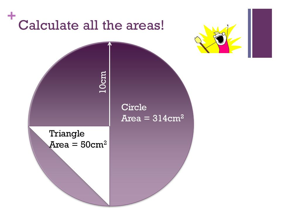+ Calculate all the areas! 10cm Circle Area = 314cm 2 Triangle Area = 50cm 2