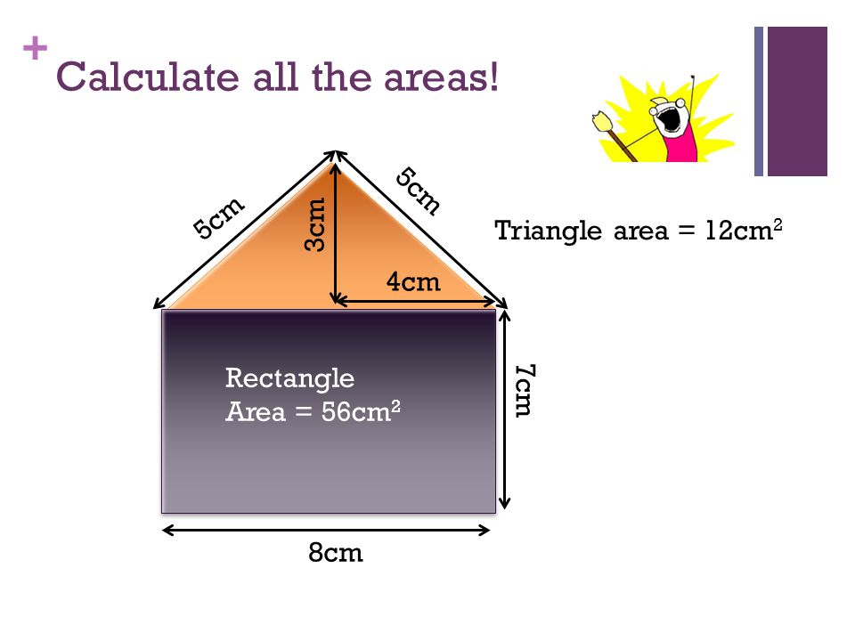 + Calculate all the areas! 3cm 8cm 5cm 7cm Rectangle Area = 56cm 2 4cm 3cm Triangle area = 12cm 2