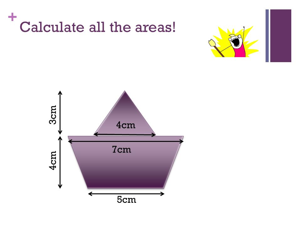 + Calculate all the areas! 3cm 5cm 4cm 7cm 4cm 3cm
