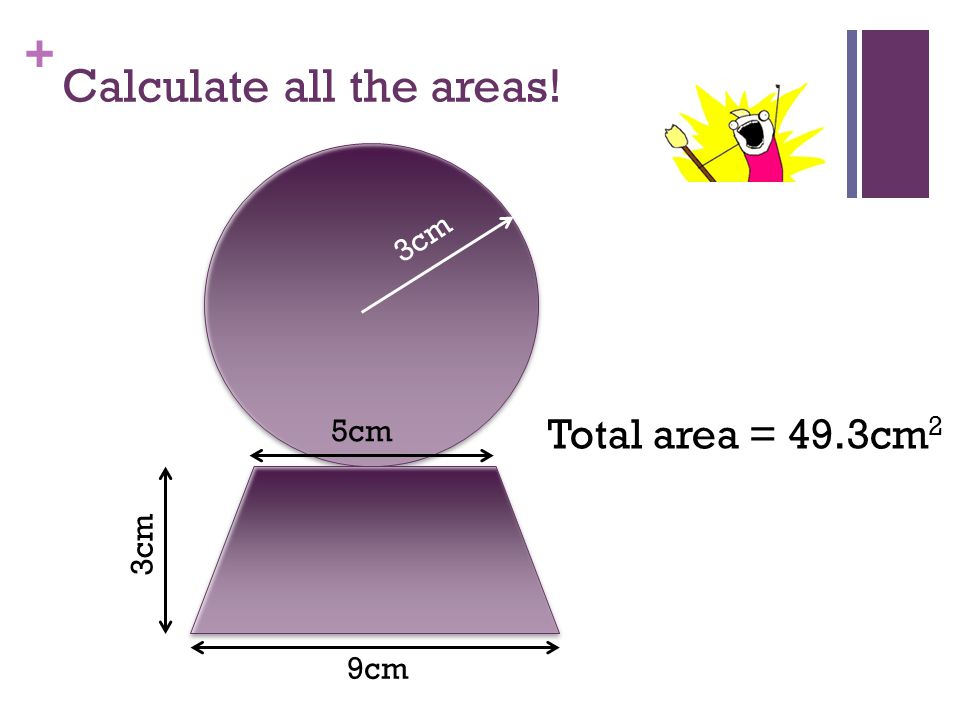 + Calculate all the areas! 5cm 3cm 9cm 3cm Total area = 49.3cm 2