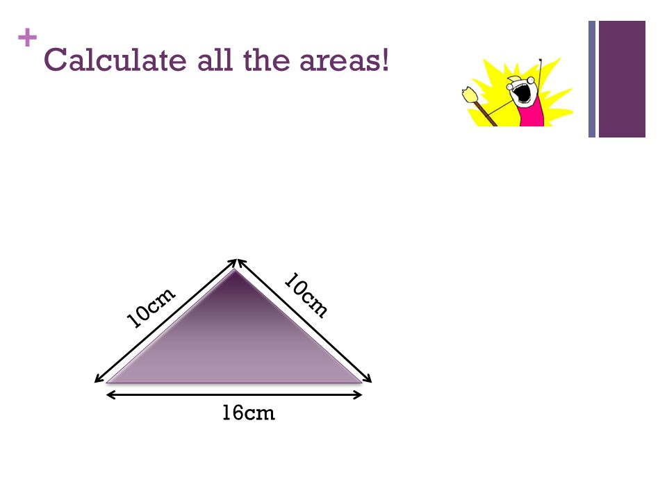 + Calculate all the areas! 3cm 16cm 10cm