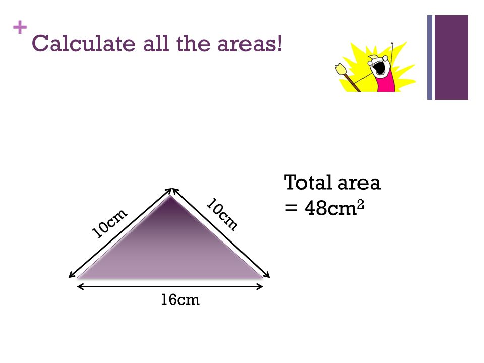 + Calculate all the areas! 3cm 16cm 10cm Total area = 48cm 2