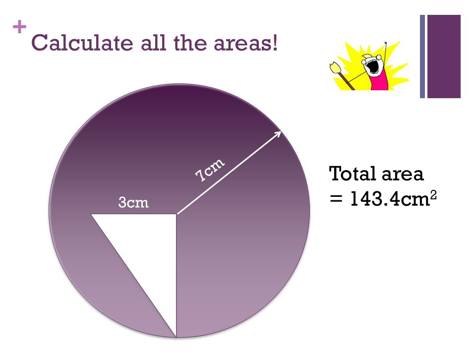 + Calculate all the areas! 7cm 3cm Total area = 143.4cm 2