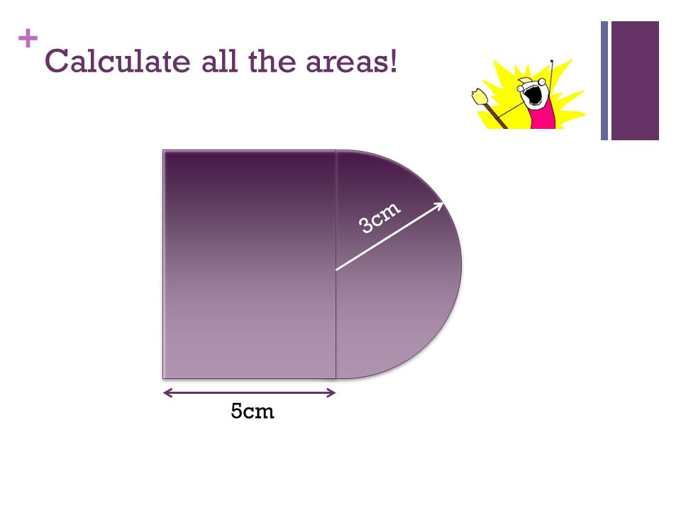 + Calculate all the areas! 5cm 3cm 6cm Rectangle Area = 30cm 2