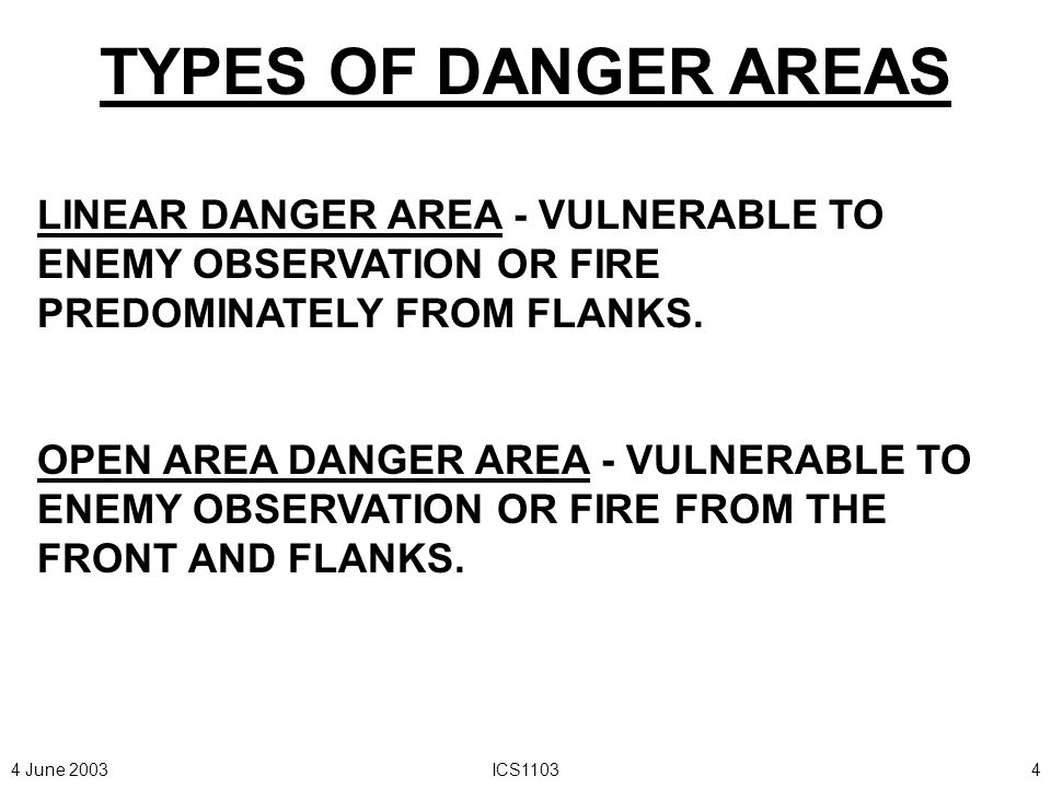 4 June 2003ICS11033 CONSIDERATIONS FOR DANGER AREAS - A DANGER AREA SHOULD NOT BE IGNORED - A UNIT SHOULD NOT SPEND MUCH TIME DEALING WITH A DANGER AREA - UNIT'S DIRECTION OF MOVEMENT SHOULD NOT BE PARALLEL TO A DANGER AREA - AVOID A DANGER AREA, IF POSSIBLE