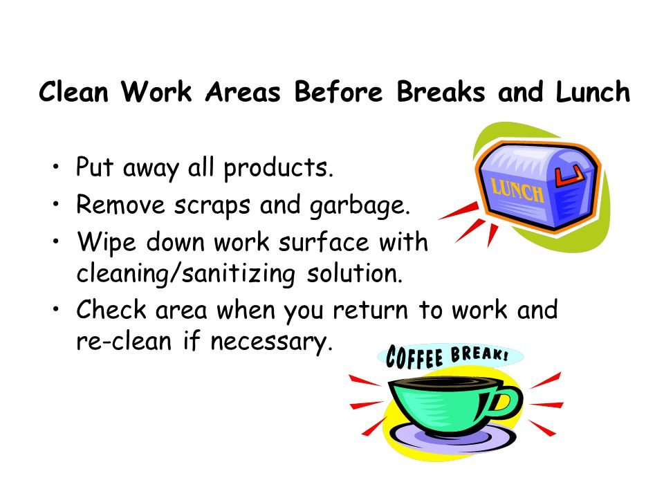 Clean Work Areas Before Breaks and Lunch Put away all products.