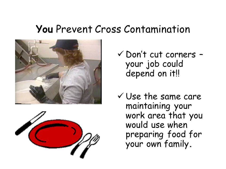 You Prevent Cross Contamination Don't cut corners – your job could depend on it!.