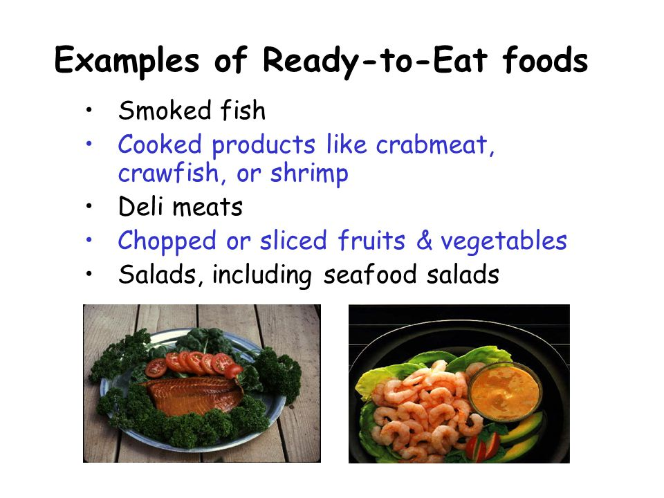 Smoked fish Cooked products like crabmeat, crawfish, or shrimp Deli meats Chopped or sliced fruits & vegetables Salads, including seafood salads Examples of Ready-to-Eat foods