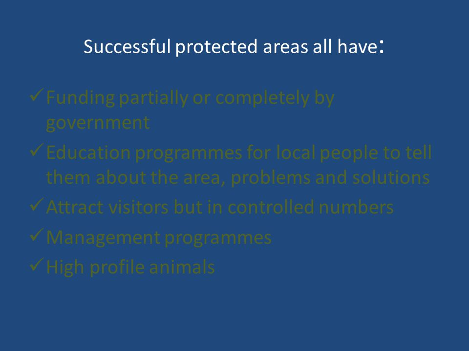 Successful protected areas all have : Funding partially or completely by government Education programmes for local people to tell them about the area, problems and solutions Attract visitors but in controlled numbers Management programmes High profile animals