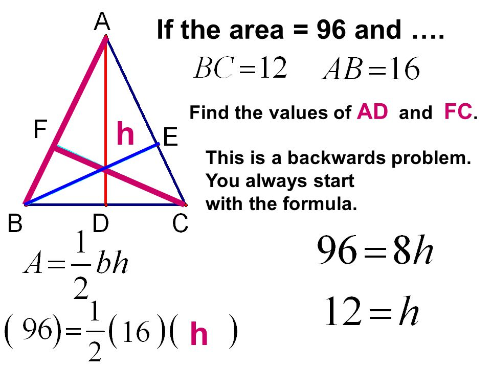 If the area = 96 and …. Find the values of AD and FC. This is a backwards problem. You always start with the formula. h h