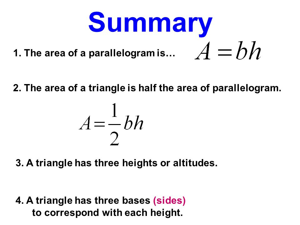 Summary 1. The area of a parallelogram is… 2. The area of a triangle is half the area of parallelogram. 3. A triangle has three heights or altitudes.