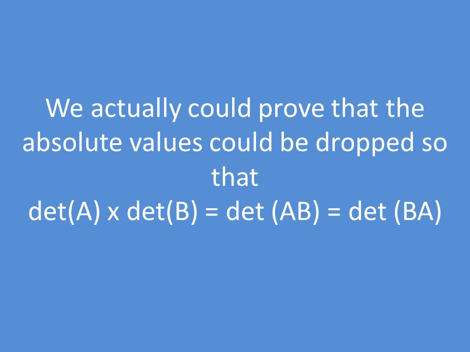 We actually could prove that the absolute values could be dropped so that det(A) x det(B) = det (AB) = det (BA)