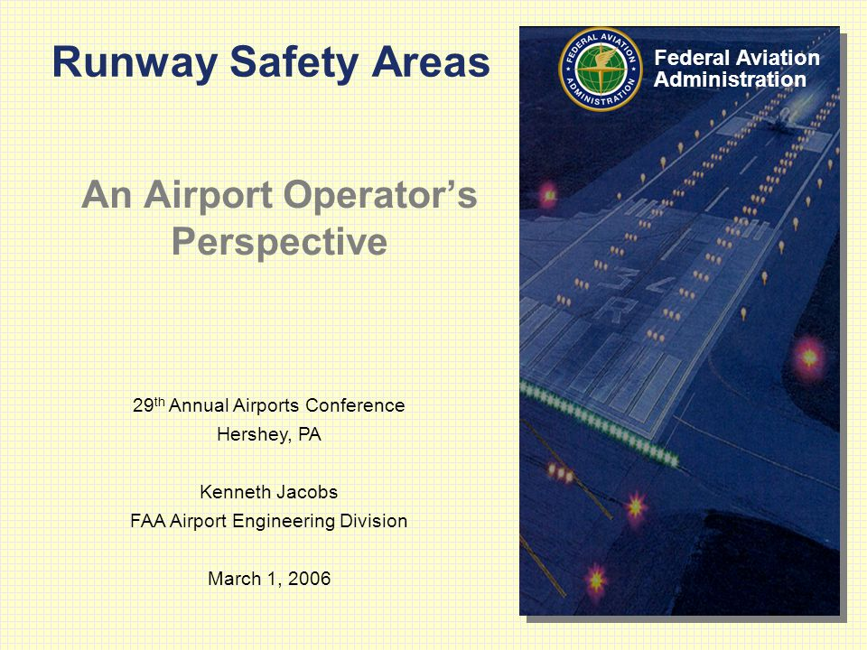 29 th Annual Airports Conference Hershey, PA Kenneth Jacobs FAA Airport Engineering Division March 1, 2006 Federal Aviation Administration Runway Safety Areas An Airport Operator's Perspective