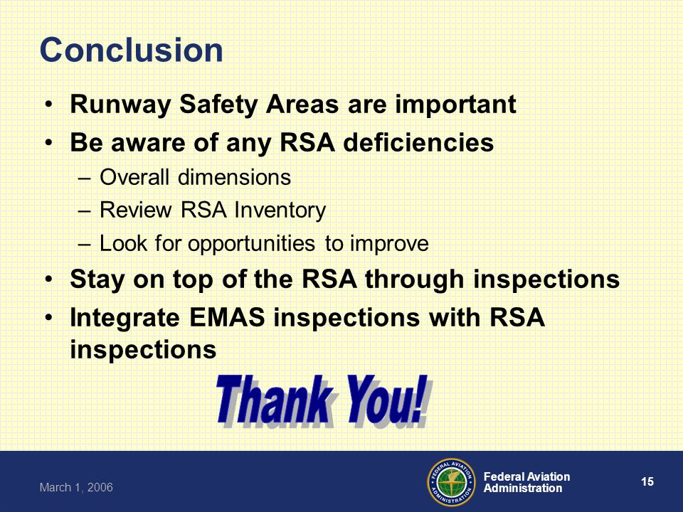 15 Federal Aviation Administration March 1, 2006 Conclusion Runway Safety Areas are important Be aware of any RSA deficiencies –Overall dimensions –Review RSA Inventory –Look for opportunities to improve Stay on top of the RSA through inspections Integrate EMAS inspections with RSA inspections