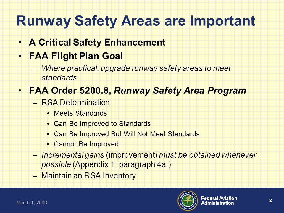 2 Federal Aviation Administration March 1, 2006 Runway Safety Areas are Important A Critical Safety Enhancement FAA Flight Plan Goal –Where practical, upgrade runway safety areas to meet standards FAA Order 5200.8, Runway Safety Area Program –RSA Determination Meets Standards Can Be Improved to Standards Can Be Improved But Will Not Meet Standards Cannot Be Improved –Incremental gains (improvement) must be obtained whenever possible (Appendix 1, paragraph 4a.) –Maintain an RSA Inventory