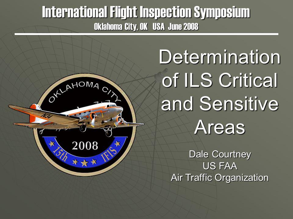 Determination of ILS Critical and Sensitive Areas International Flight Inspection Symposium Oklahoma City, OK USA June 2008 Dale Courtney US FAA Air T