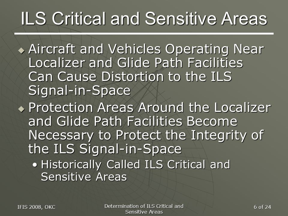 IFIS 2008, OKC Determination of ILS Critical and Sensitive Areas 6 of 24 ILS Critical and Sensitive Areas  Aircraft and Vehicles Operating Near Local
