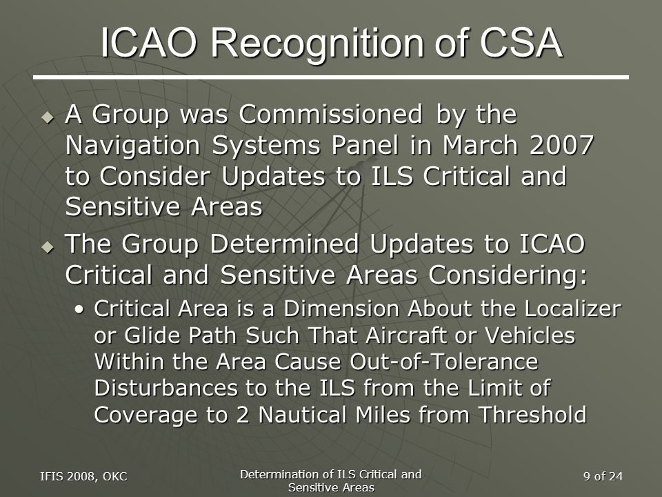 IFIS 2008, OKC Determination of ILS Critical and Sensitive Areas 9 of 24 ICAO Recognition of CSA  A Group was Commissioned by the Navigation Systems