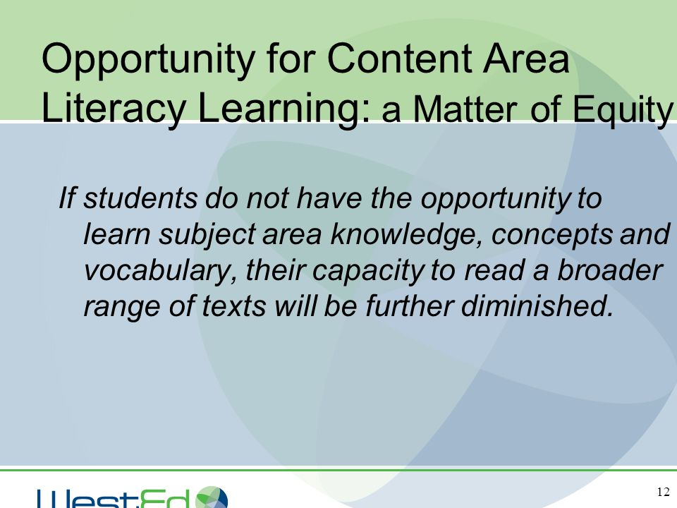 12 Opportunity for Content Area Literacy Learning: a Matter of Equity If students do not have the opportunity to learn subject area knowledge, concept