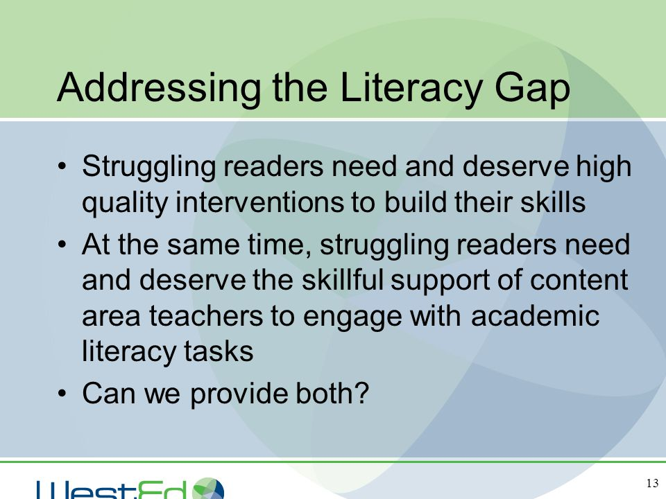 13 Addressing the Literacy Gap Struggling readers need and deserve high quality interventions to build their skills At the same time, struggling reade