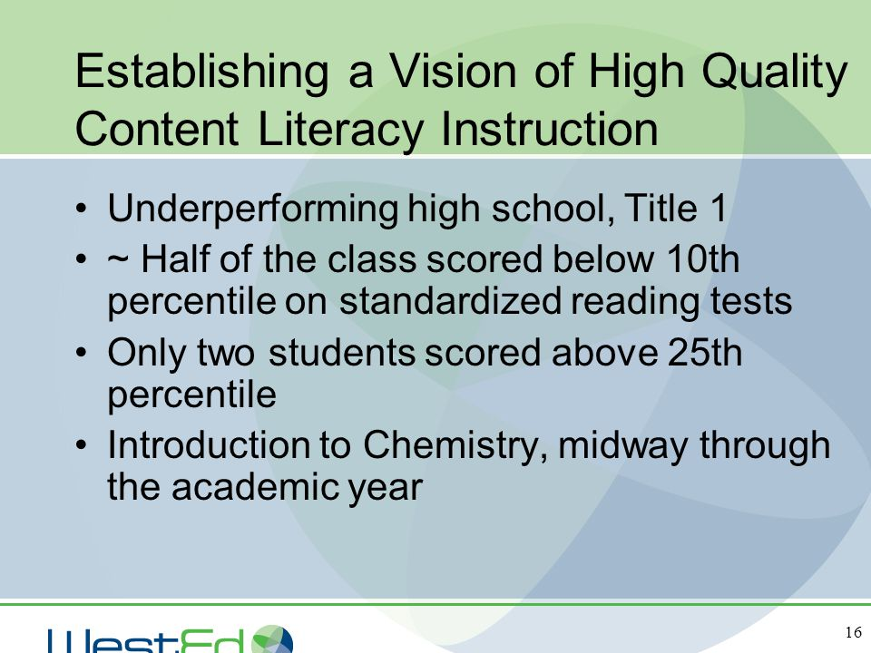 16 Establishing a Vision of High Quality Content Literacy Instruction Underperforming high school, Title 1 ~ Half of the class scored below 10th perce