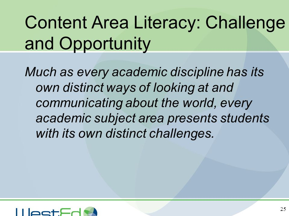 25 Content Area Literacy: Challenge and Opportunity Much as every academic discipline has its own distinct ways of looking at and communicating about